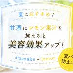 夏におすすめ!甘酒にレモン果汁を加えると、美容効果アップ!さらに夏バテ防止も!